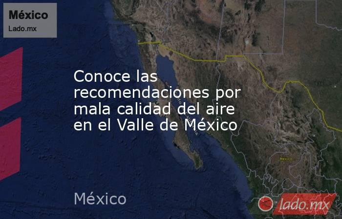 Conoce las recomendaciones por mala calidad del aire en el Valle de México. Noticias en tiempo real