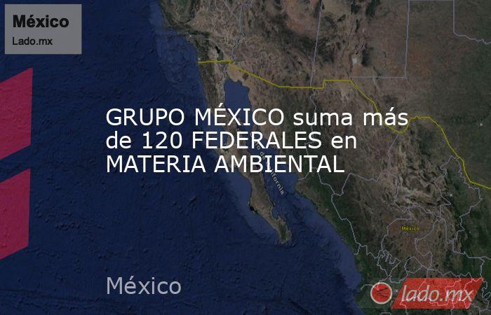 GRUPO MÉXICO suma más de 120 FEDERALES en MATERIA AMBIENTAL. Noticias en tiempo real