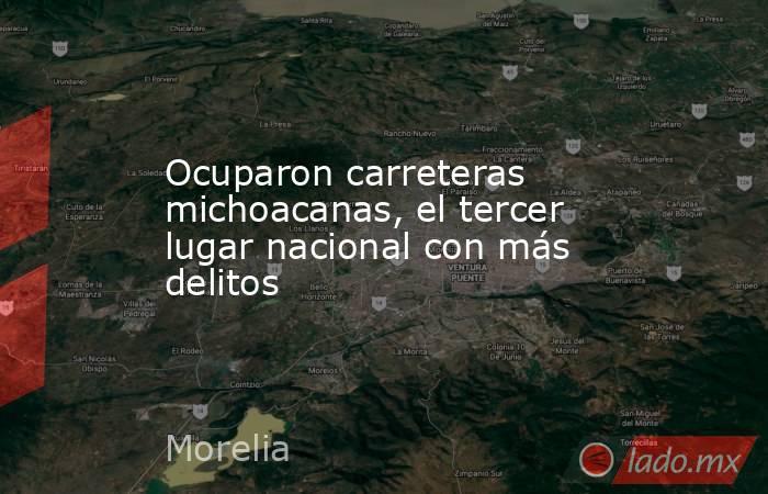 Ocuparon carreteras michoacanas, el tercer lugar nacional con más delitos. Noticias en tiempo real