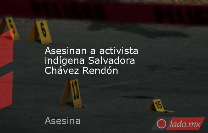 Asesinan a activista indígena Salvadora Chávez Rendón. Noticias en tiempo real