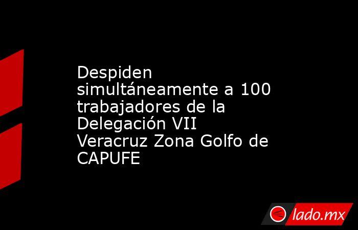Despiden simultáneamente a 100 trabajadores de la Delegación VII Veracruz Zona Golfo de CAPUFE. Noticias en tiempo real