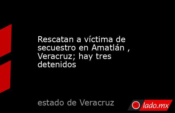 Rescatan a víctima de secuestro en Amatlán , Veracruz; hay tres detenidos. Noticias en tiempo real