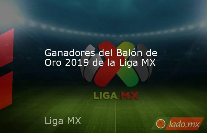 Ganadores del Balón de Oro 2019 de la Liga MX. Noticias en tiempo real