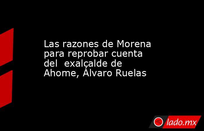Las razones de Morena para reprobar cuenta del exalcalde de Ahome, Álvaro Ruelas. Noticias en tiempo real