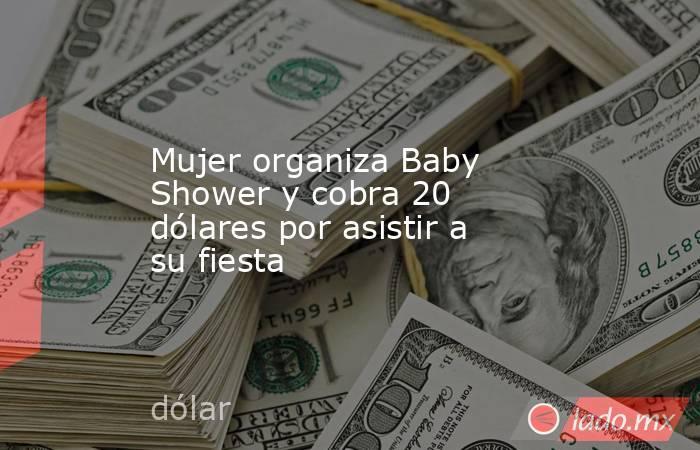 Mujer organiza Baby Shower y cobra 20 dólares por asistir a su fiesta. Noticias en tiempo real