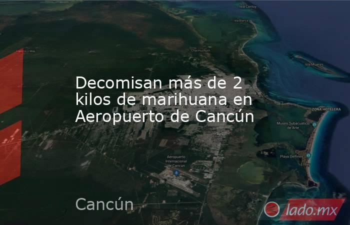 Decomisan más de 2 kilos de marihuana en Aeropuerto de Cancún. Noticias en tiempo real