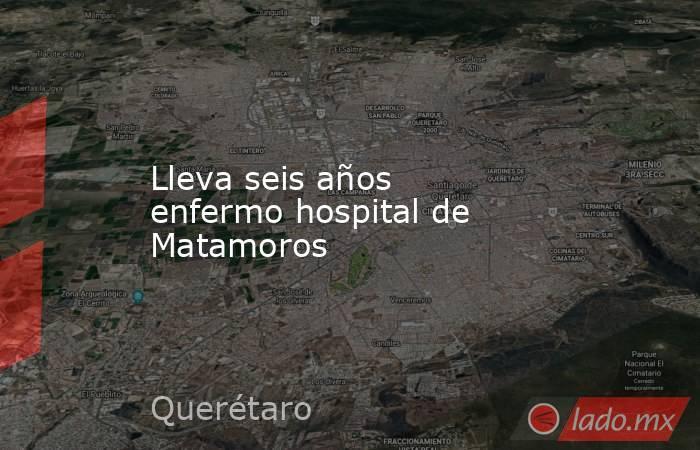 Lleva seis años enfermo hospital de Matamoros. Noticias en tiempo real
