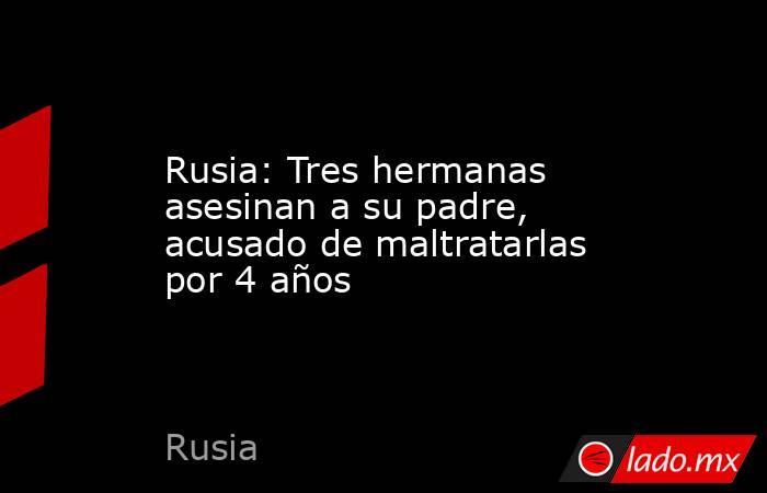 Rusia: Tres hermanas asesinan a su padre, acusado de maltratarlas por 4 años. Noticias en tiempo real