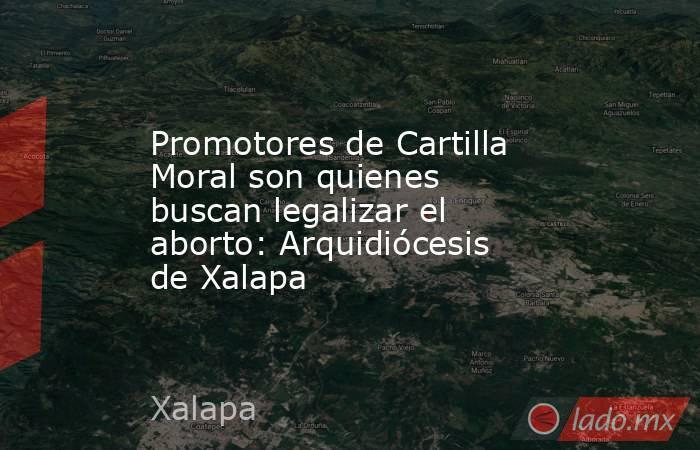 Promotores de Cartilla Moral son quienes buscan legalizar el aborto: Arquidiócesis de Xalapa. Noticias en tiempo real