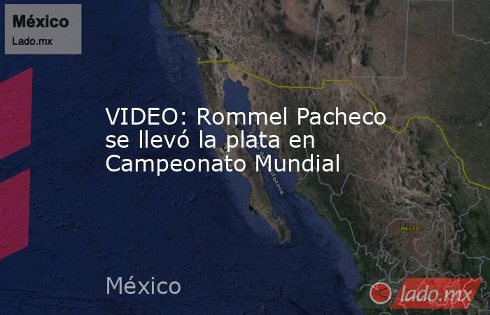 VIDEO: Rommel Pacheco se llevó la plata en Campeonato Mundial. Noticias en tiempo real