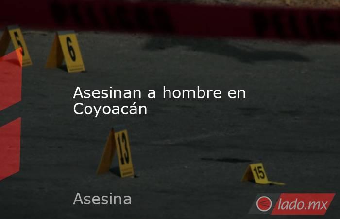 Asesinan a hombre en Coyoacán. Noticias en tiempo real