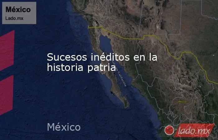 Sucesos inéditos en la historia patria. Noticias en tiempo real