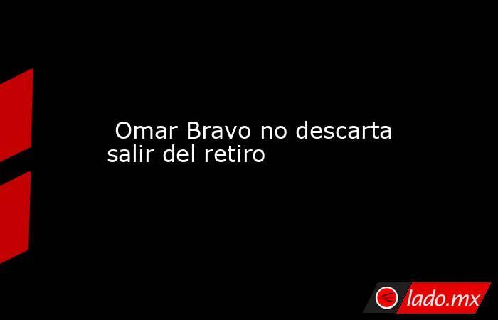 Omar Bravo no descarta salir del retiro. Noticias en tiempo real