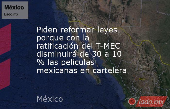 Piden reformar leyes porque con la ratificación del T-MEC disminuirá de 30 a 10 % las películas mexicanas en cartelera. Noticias en tiempo real