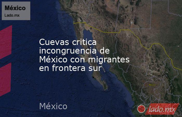 Cuevas critica incongruencia de México con migrantes en frontera sur. Noticias en tiempo real
