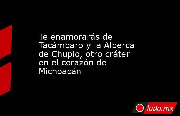 Te enamorarás de Tacámbaro y la Alberca de Chupio, otro cráter en el corazón de Michoacán. Noticias en tiempo real