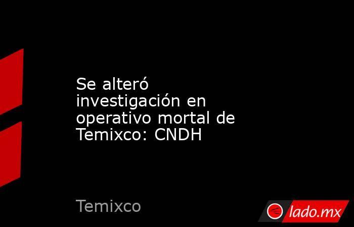 Se alteró investigación en operativo mortal de Temixco: CNDH. Noticias en tiempo real