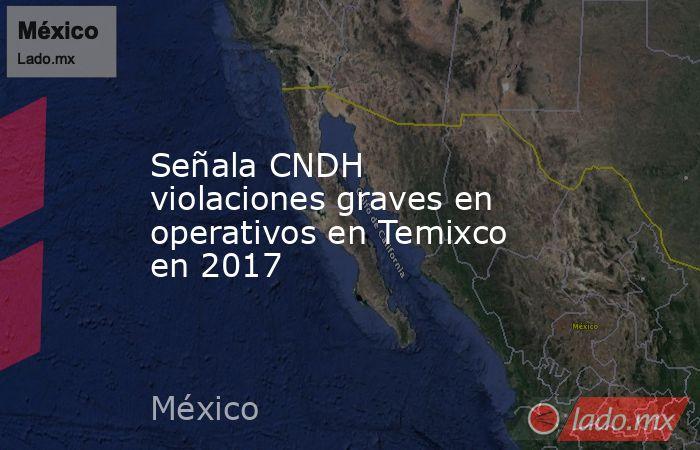 Señala CNDH violaciones graves en operativos en Temixco en 2017. Noticias en tiempo real