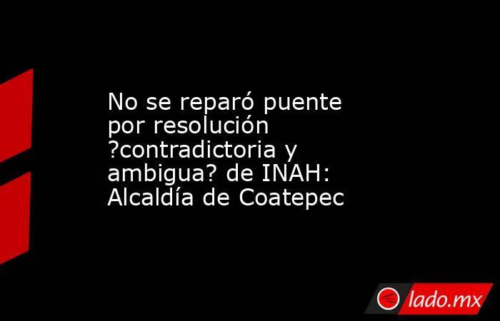 No se reparó puente por resolución ?contradictoria y ambigua? de INAH: Alcaldía de Coatepec. Noticias en tiempo real