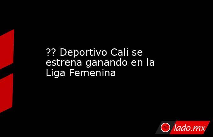 ?? Deportivo Cali se estrena ganando en la Liga Femenina. Noticias en tiempo real