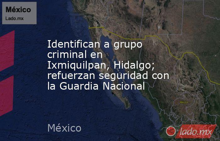 Identifican a grupo criminal en Ixmiquilpan, Hidalgo; refuerzan seguridad con la Guardia Nacional. Noticias en tiempo real