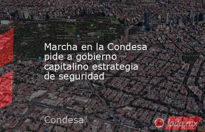 Marcha en la Condesa pide a gobierno capitalino estrategia de seguridad. Noticias en tiempo real