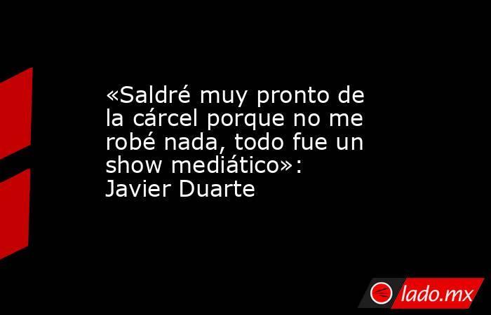 «Saldré muy pronto de la cárcel porque no me robé nada, todo fue un show mediático»: Javier Duarte. Noticias en tiempo real