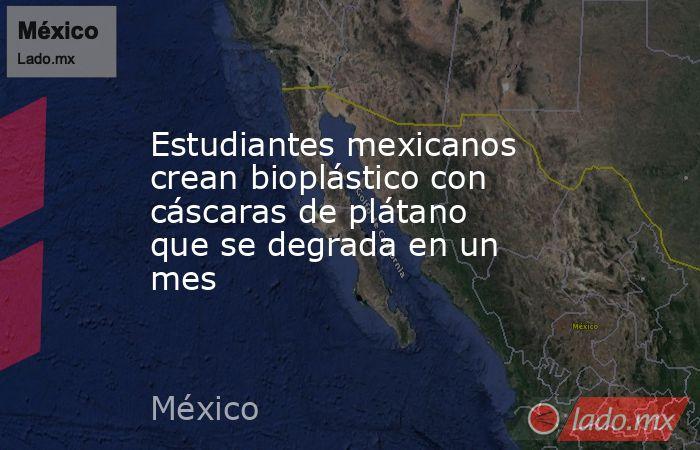 Estudiantes mexicanos crean bioplástico con cáscaras de plátano que se degrada en un mes. Noticias en tiempo real