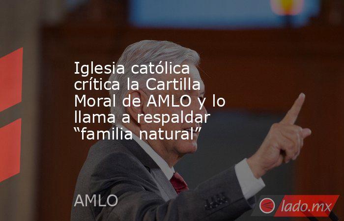"""Iglesia católica crítica la Cartilla Moral de AMLO y lo llama a respaldar """"familia natural"""". Noticias en tiempo real"""