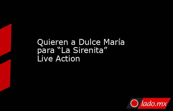 """Quieren a Dulce María para """"La Sirenita"""" Live Action. Noticias en tiempo real"""