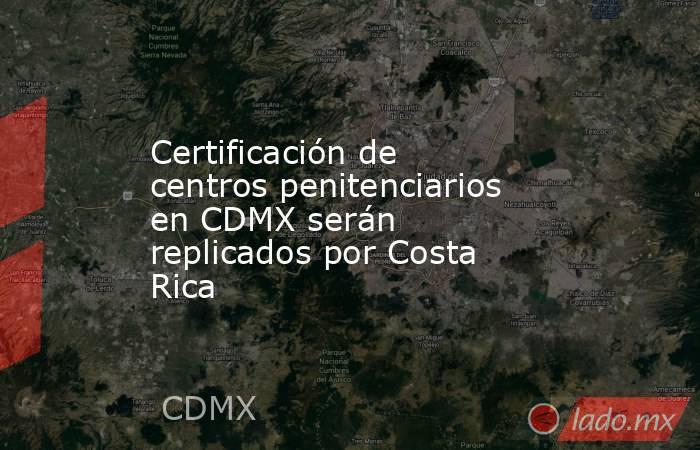 Certificación de centros penitenciarios en CDMX serán replicados por Costa Rica. Noticias en tiempo real