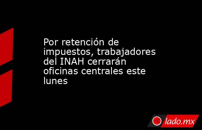 Por retención de impuestos, trabajadores del INAH cerrarán oficinas centrales este lunes. Noticias en tiempo real