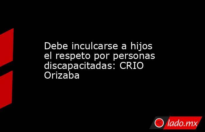 Debe inculcarse a hijos el respeto por personas discapacitadas: CRIO Orizaba. Noticias en tiempo real
