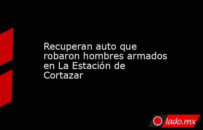 Recuperan auto que robaron hombres armados en La Estación de Cortazar. Noticias en tiempo real