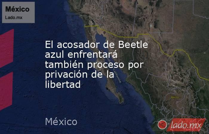El acosador de Beetle azul enfrentará también proceso por privación de la libertad. Noticias en tiempo real
