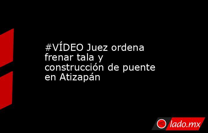 #VÍDEO Juez ordena frenar tala y construcción de puente en Atizapán. Noticias en tiempo real