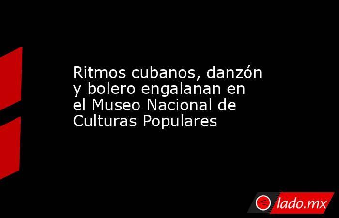 Ritmos cubanos, danzón y bolero engalanan en el Museo Nacional de Culturas Populares. Noticias en tiempo real