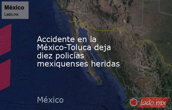 Accidente en la México-Toluca deja diez policías mexiquenses heridas. Noticias en tiempo real