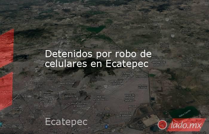 Detenidos por robo de celulares en Ecatepec. Noticias en tiempo real