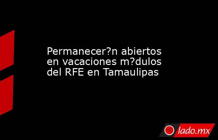 Permanecer?n abiertos en vacaciones m?dulos del RFE en Tamaulipas. Noticias en tiempo real