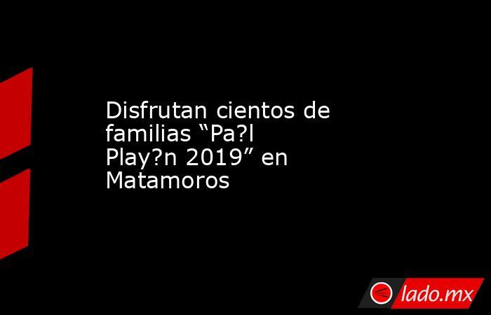 """Disfrutan cientos de familias """"Pa?l Play?n 2019"""" en Matamoros . Noticias en tiempo real"""