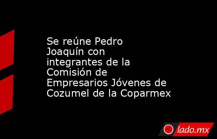 Se reúne Pedro Joaquín con integrantes de la Comisión de Empresarios Jóvenes de Cozumel de la Coparmex. Noticias en tiempo real
