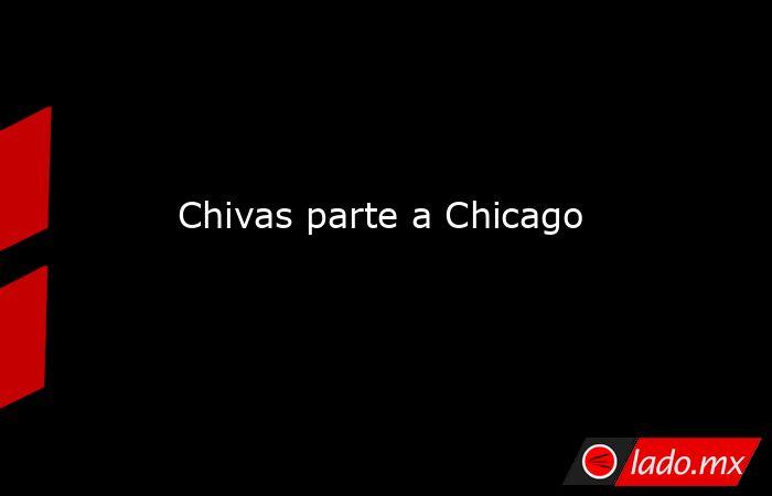 Chivas parte a Chicago. Noticias en tiempo real