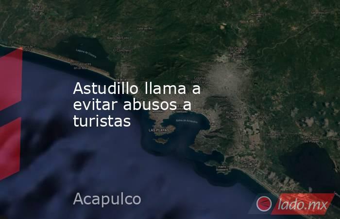 Astudillo llama a evitar abusos a turistas. Noticias en tiempo real