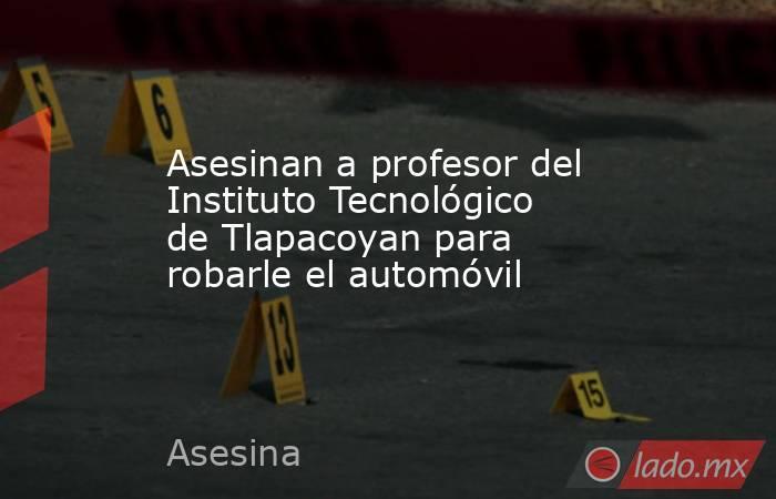 Asesinan a profesor del Instituto Tecnológico de Tlapacoyan para robarle el automóvil. Noticias en tiempo real