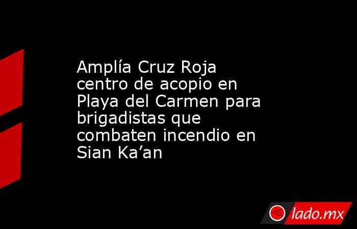 Amplía Cruz Roja centro de acopio en Playa del Carmen para brigadistas que combaten incendio en Sian Ka'an. Noticias en tiempo real