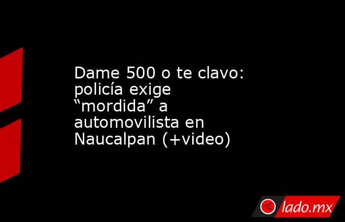 """Dame 500 o te clavo: policía exige """"mordida"""" a automovilista en Naucalpan (+video). Noticias en tiempo real"""
