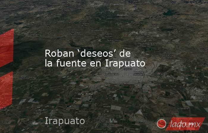 Roban 'deseos' de la fuente en Irapuato. Noticias en tiempo real
