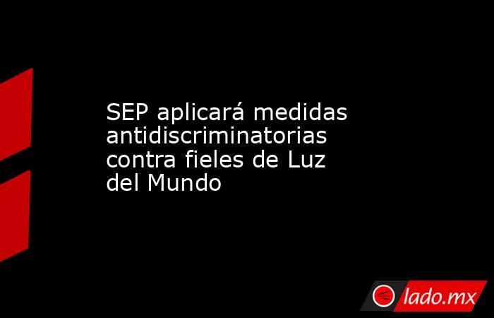SEP aplicará medidas antidiscriminatorias contra fieles de Luz del Mundo. Noticias en tiempo real