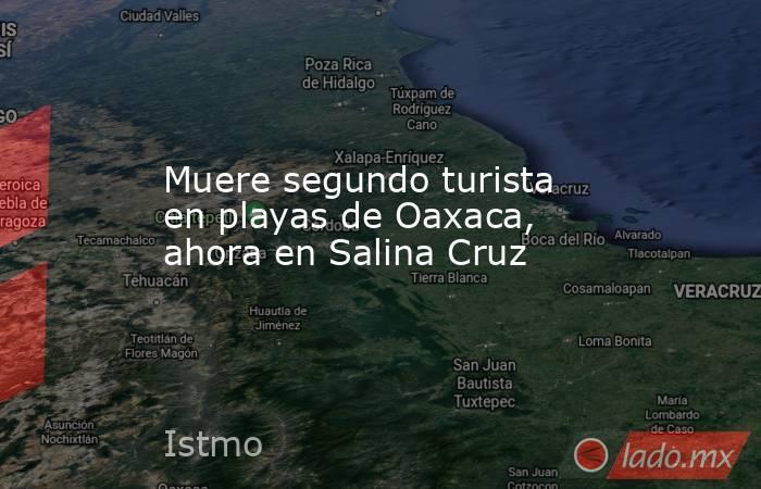 Muere segundo turista en playas de Oaxaca, ahora en Salina Cruz. Noticias en tiempo real